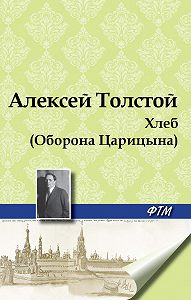 Алексей Толстой -Хлеб (Оборона Царицына)