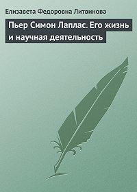 Елизавета Литвинова -Пьер Симон Лаплас. Его жизнь и научная деятельность