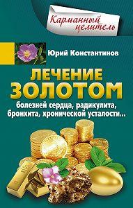 Юрий Константинов -Лечение золотом болезней сердца, радикулита, бронхита, хронической усталости…
