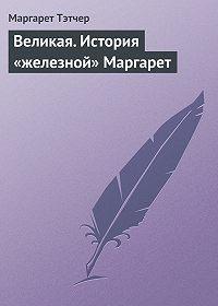 Маргарет Тэтчер - Великая. История «железной» Маргарет
