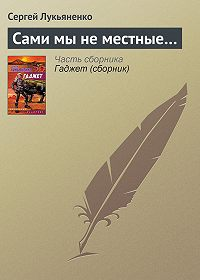 Сергей Лукьяненко - Сами мы не местные…