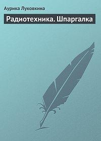 Аурика Луковкина - Радиотехника. Шпаргалка