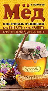 Вадим Тихомиров -Мед и все продукты пчеловодства. Как выбрать и как хранить