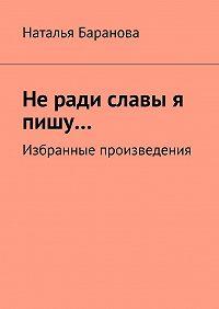 Наталья Баранова -Неради славы я пишу… Избранные произведения