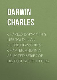 Charles Darwin -Charles Darwin: His Life Told in an Autobiographical Chapter, and in a Selected Series of His Published Letters