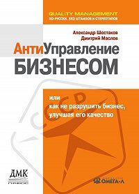 Дмитрий Маслов -Антиуправление бизнесом, или Как не разрушить бизнес, улучшая его качество