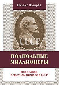 Михаил Козырев - Подпольные миллионеры: вся правда о частном бизнесе в СССР
