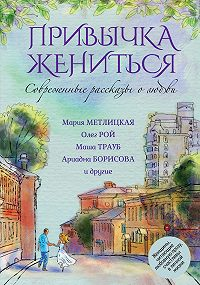 Маша Трауб -Современные рассказы о любви. Привычка жениться (сборник)