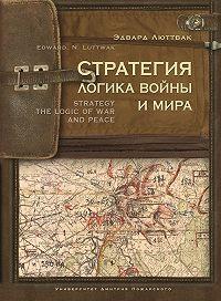 Эдвард Люттвак -Стратегия. Логика войны и мира