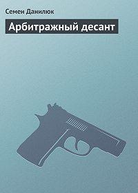 Семён Данилюк - Арбитражный десант