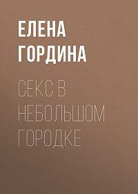 Елена Гордина -Секс в небольшом городке