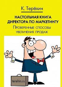 Константин Терёхин -Настольная книга директора по маркетингу. Проверенные способы увеличения продаж