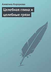 Алевтина Корзунова -Целебная глина и целебные грязи