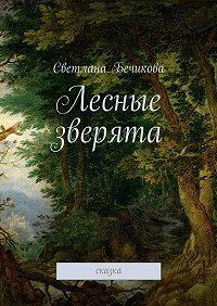Светлана Бечикова -Лесные зверята. сказка