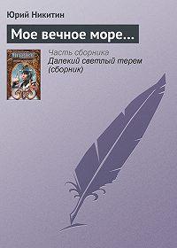 Юрий Никитин - Мое вечное море…
