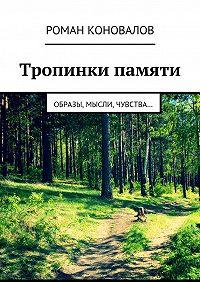 Роман Коновалов -Тропинки памяти. Образы, мысли, чувства…