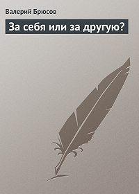 Валерий Брюсов -Засебя илизадругую?