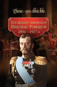 Коллектив Авторов -Последний император Николай Романов. 1894–1917 гг.