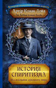 Артур Конан Дойл -История спиритизма. Исследование духовного мира