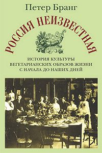 Петер Бранг -Россия неизвестная: История культуры вегетарианских образов жизни с начала до наших дней