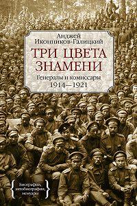 Анджей Иконников-Галицкий - Три цвета знамени. Генералы и комиссары. 1914–1921