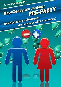 Роман Масленников -ПереZагрузка Любви: Pre Party, или Как избавиться от статуса в соцсети «Все сложно»;)