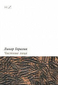 Линор Горалик -Частные лица. Биографии поэтов, рассказанные ими самими