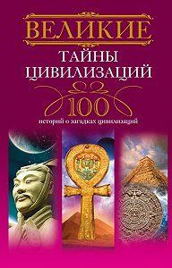 Татьяна Мансурова -Великие тайны цивилизаций. 100 историй о загадках цивилизаций