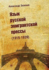 Александр Зеленин - Язык русской эмигрантской прессы (1919-1939)