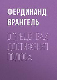 Фердинанд Врангель -О средствах достижения полюса