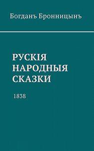 Богданъ Бронницынъ -Рускiя народныя сказки