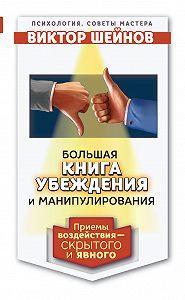 Виктор Шейнов - Большая книга убеждения и манипулирования. Приемы воздействия – скрытого и явного