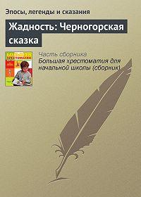 Эпосы, легенды и сказания -Жадность: Черногорская сказка