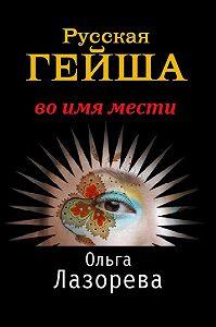 Ольга Лазорева -Русская гейша. Во имя мести