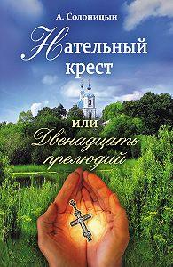 Алексей Солоницын -Нательный крест, или Двенадцать прелюдий