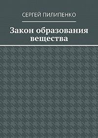 Сергей Пилипенко -Закон образования вещества