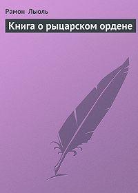 Рамон Льюль -Книга о рыцарском ордене