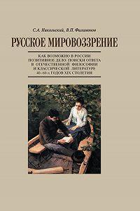 С. А. Никольский -Русское мировоззрение. Как возможно в России позитивное дело: поиски ответа в отечественной философии и классической литературе 40–60-х годов ХIХ столетия