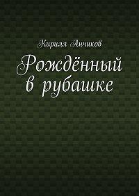 Кирилл Анчиков -Рождённый врубашке