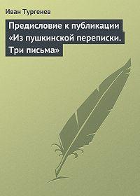 Иван Тургенев - Предисловие к публикации «Из пушкинской переписки. Три письма»