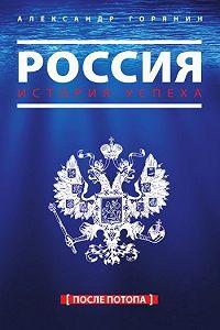 Александр Борисович Горянин - Россия. История успеха. После потопа