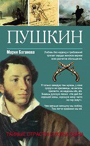 Мария Баганова -Пушкин. Тайные страсти сукина сына
