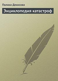 Полина Денисова - Энциклопедия катастроф