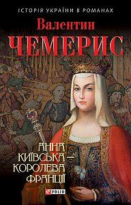 Валентин Чемерис -Анна Київська – королева Франції