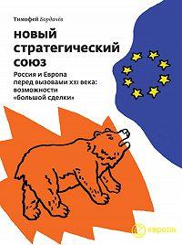 Тимофей Бордачёв -Новый стратегический союз. Россия и Европа перед вызовами XXI века: возможности «большой сделки»