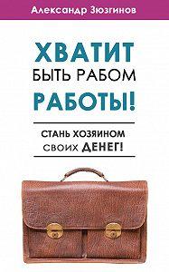 Александр Зюзгинов -Хватит быть рабом работы! Стань хозяином своих денег!