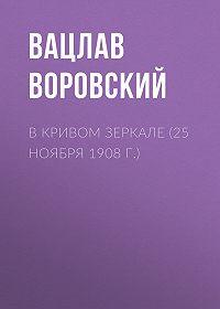 Вацлав Воровский -В кривом зеркале (25 ноября 1908 г.)