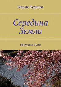 Мария Буркова -Середина Земли. Иркутскиебыли