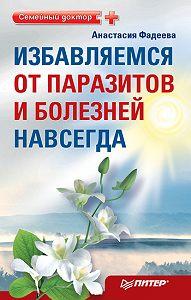 Анастасия Фадеева -Избавляемся от паразитов и болезней навсегда