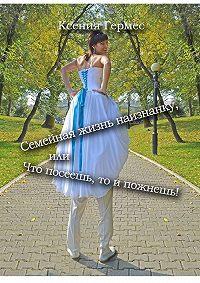 Ксения Гермес -Семейная жизнь наизнанку, или Что посеешь, то ипожнешь!